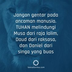 Jangan gentar pada ancaman manusia. TUHAN melindungi Nabi Musa dari raja lalim, Daud dari raksasa, dan Daniel dari singa yang buas.