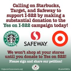 Safeway, Starbucks and Target are dues-paying members of the Grocery Manufacturers Association (GMA), a group that is pouring money into the campaign to defeat the GMO labeling initiative, I-522, in Washington State. By supporting the GMA, Safeway, Starbucks, and Target are defeating our right to know. We must make it clear that we won't buy their products until they support our right to know and pressure the GMA to do the same.