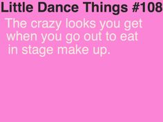 I,am assuming this happens to most dancers but not me. I don't wear stage make up because I don't like to. I do get weird looks though when I am in a bun with a ton of hairspray and bobby-pins!