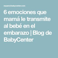 6 emociones que mamá le transmite al bebé en el embarazo | Blog de BabyCenter