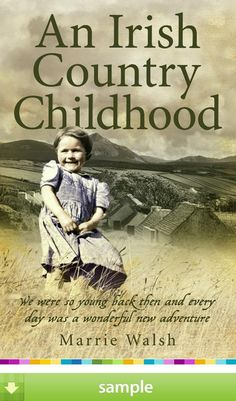 'An Irish Country Childhood' by Marrie Walsh - As a child I would sit on the stone wall as if hypnotised, imagining that the world ended where the moutains and the sky met and wishing I could stand at the top and touch the heavens.' This enchanting story tells of a young girl's magical childhood on a farm in the west of Ireland during the 1930s and 1940s. It looks at the mountain-village community, one that was poor, though never short of the necessities of life.