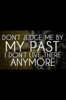 Your past is what made you who you are though, so don't shun it either.