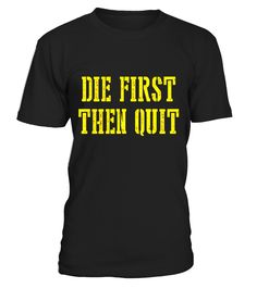 Die First Then Quit Funny T-Shirt T-shirt, dad and daughter gifts, dad and daughter christmas, dad and daughter hoodie, dad and daughter mug, dad and daughter shirt, dad and daughter sweatshirts, dad and daughter sweatshirts