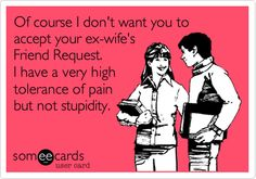 Funny Confession Ecard: Of course I don't want you to accept your ex-wife's Friend Request. I have a very high tolerance of pain but not stupidity.  By Tracey Ezell