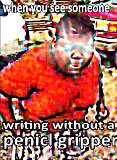 """My teachers claimed I """"held my pencil wrong"""" and tried to force me to use a pencil grip and it was so dumb because my handwriting was fine it just """"wasn't right"""" Stupid Memes, Dankest Memes, Funny Memes, Haha Funny, Hilarious, Lol, Reaction Pictures, Funny Pictures, Deep Fried Memes"""