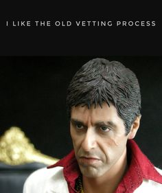 47d8b1da551 Tony Montana hates a good vetting process Al Pacino