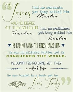 """One of my favorite quotes! """"Jesus had no servants, yet they called him Master, had no degree yet they called him Teacher, had no medicines, yet they called him Healer, He had no army yet kings feared him, he won no military battles, yet he conquered the world. He committed no crime, yet they crucified him. He was buried in a tomb, yet he lives today"""" -Anonymous. Jesus Christian Quote LDS Mormon Instant Download Printable Downloadable JPG Etsy"""