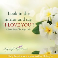 "Look in the mirror and say, ""I LOVE YOU""! ~Karen Borgo, The Angel Lady"