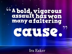 """A bold, vigorous assault has won many a faltering cause.""  ~ Ira Eaker"