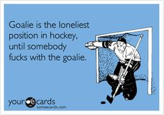 Goalie is the loneliest position in hockey, until somebody fucks with the goalie.