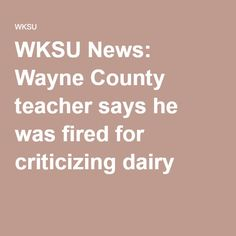 WKSU News: Wayne County teacher says he was fired for criticizing dairy