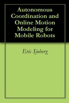Autonomous Coordination and Online Motion Modeling for Mobile Robots by Eric Sjoberg. $2.99. 59 pages