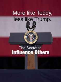 More like Teddy, Less Like Trump: The Secret to Influence Others