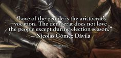 """Love of the people is the aristocrat's vocation. The democrat does not love the people except during election season"" — Nicolás Gómez Dávila"