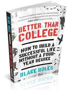 """Better Than College by Blake Boles has just been published: """"How to Build a Successful Life Without a Four-Year Degree"""""""