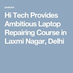 Hi Tech Provides Ambitious Laptop Repairing Course in Laxmi Nagar, Delhi Laptop Repair, Tech, Technology