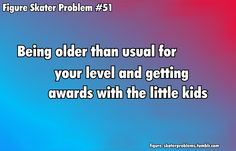 I'm 15 in a group of 5-6 years old... so yeah I can relate to this😧
