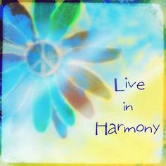 Live in peace & harmony.