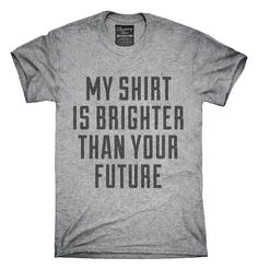 My Shirt Is Brighter Than Your Future T-shirts, Hoodies,