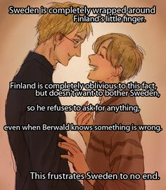 """""""Sweden is completely wrapped around Finland's little finger. Finland is completely oblivious to this fact, but doesn't want to bother Sweden, so he refuses to ask for anything, even when Berwald knows something is wrong. This frustrates Sweden to no end."""""""