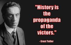 """""""History is the propaganda of the victors."""" — Ernst Toller"""