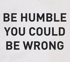 I am constantly reminding myself this very thing. Being strong willed, and opinionated can make you blind at times. Staying humble reminds you, that you may have it all wrong.