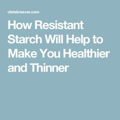 How Resistant Starch Will Help to Make You Healthier and Thinner