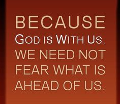 Because God is with us, we need not fear what is ahead of us.  (Of course, being a believer in our Lord, Jesus Christ, I am hoping and praying for the Rapture of His Church very soon.)  Won't you join us?