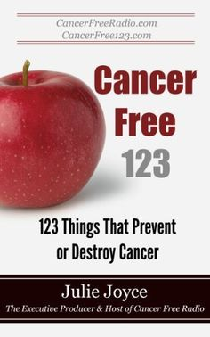 Cancer Free 123 - 123 Things That Prevent or Destroy Cancer by Julie Joyce, http://www.amazon.com/dp/B004X6TNOQ/