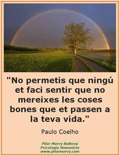 """""""No permetis que ningú et faci sentir que no mereixes les coses bones que et passen a la teva vida."""" Paulo Coelho"""
