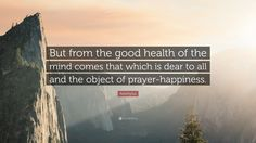 "Aeschylus Quote: ""But from the good health of the mind comes that which is dear to all and the object of prayer-happiness."""