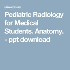 Pediatric Radiology for Medical Students. Anatomy. - ppt download