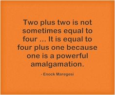 Two plus two is not sometimes equal to four ... It is equal to four plus one because one is a powerful amalgamation.