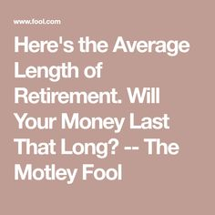 the Average Length of Retirement. Will Your Money Last That Long Here's the Average Length of Retirement. Will Your Money Last That Long? -- The Motley FoolHere's the Average Length of Retirement. Will Your Money Last That Long? -- The Motley Fool Retirement Advice, Happy Retirement, Retirement Cards, Retirement Parties, Retirement Planning, Retirement Decorations, Retirement Strategies, Social Security Benefits, The Motley Fool