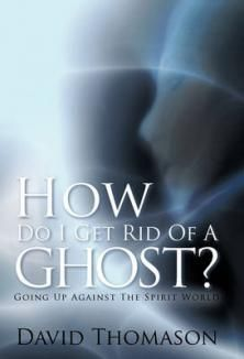 How Do I Get Rid Of A Ghost?: Going Up Against The Spirit World Book by David Thomason