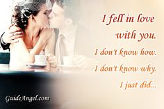 """I fell in love with you. I don't know how. I don't know why. I just did."" If you didn't found your love, try our free new soulmate finder http://guideangel.com/angel it's maybe your gate to happiness."