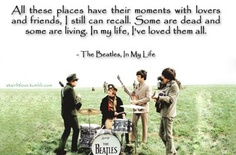 All these places have their moments with lovers and friends, I still can recall. Some are dead and some are living. In my life, I've loves them all.  -The Beatles, In My Life