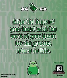 """Align the hopes of your heart with the work of your hands for the greatest return on life."" -Prizebag"