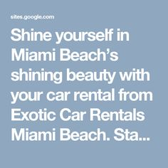 Shine yourself in Miami Beach's shining beauty with your car rental from Exotic Car Rentals Miami Beach. Stand unique in the crowd at the beach and make an impression every place you visit. The best wheels on the road are available here for rental.