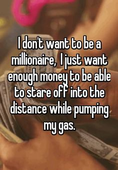 """I don't want to be a millionaire,  I just want enough money to be able to stare off into the distance while pumping my gas."""