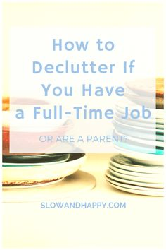 How to Declutter If You Have a Full-Time Job or Are a Parent - Slow and Happy blog by a minimalist #minimalism #minimalist #declutter #decluttering #simplelife #simpleliving