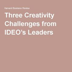 Three Creativity Challenges from IDEO's Leaders