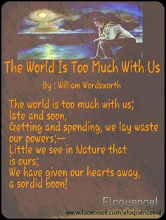 what people are missing out on in the poem the world is too much with us by william wordsworth This poem focuses on the fact that people should appreciate nature more so that they can become more in touch with their spiritual side this is emphasized in the first line, where wordsworth says, the world is too much with us late and soon (1) he believes that humans are losing their.