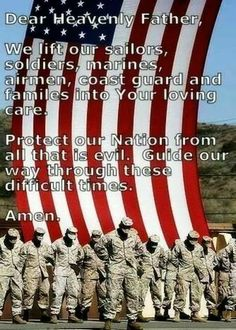 Dear Heavenly Father, We lift our sailors, soldiers marines, airmen, coast guard & families into Your loving care. Protect our Nation from all that is evil. Guide our way through these difficult times. Amen.