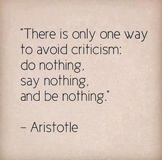 There is only one way to avoid criticism: do nothing, say nothing, and be nothing. -Aristotle