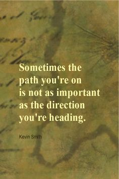 Daily Quotation for September 11, 2013  #quote #quoteoftheday Sometimes the path you're on is not as important as the direction you're heading. - Kevin Smith