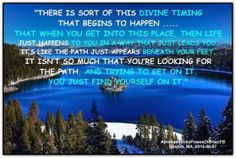 There is sort of this divine timing that begins to happen... That when you get into this place, then life just happens to you in a way that just leads you. It's like the path just appears beneath your feet. It isn't so much that you're looking for the path and trying to get on it. You just find yourself on it. Abraham-Hicks Quotes (AHQ2651) #workshop