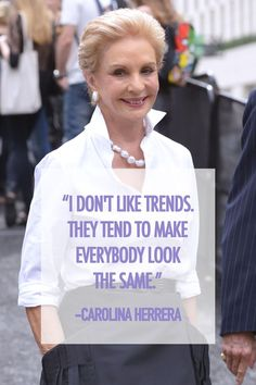 """I don't like trends. They tend to make everybody look the same."" - Carolina Herrera 