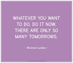 """Whatever you want to do, do it now. There are only so many tomorrows."" --Michael Landon"