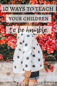 You want to teach your children to be kind and humble? | Married by His Grace | Here are 10 ways you can teach them and how God will use you. Guest Post by Deb Wolfe #parentingtips #faith